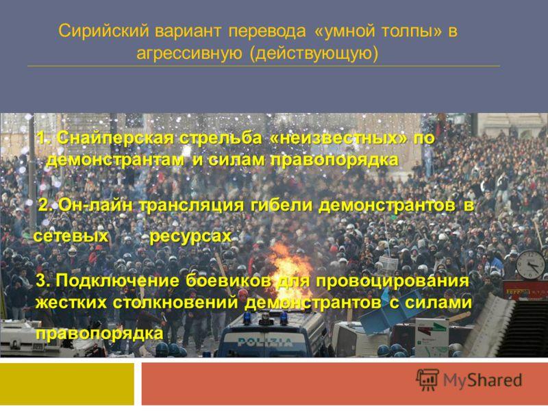 Сирийский вариант перевода «умной толпы» в агрессивную (действующую) 1. Снайперская стрельба «неизвестных» по демонстрантам и силам правопорядка 1. Снайперская стрельба «неизвестных» по демонстрантам и силам правопорядка 2. Он-лайн трансляция гибели