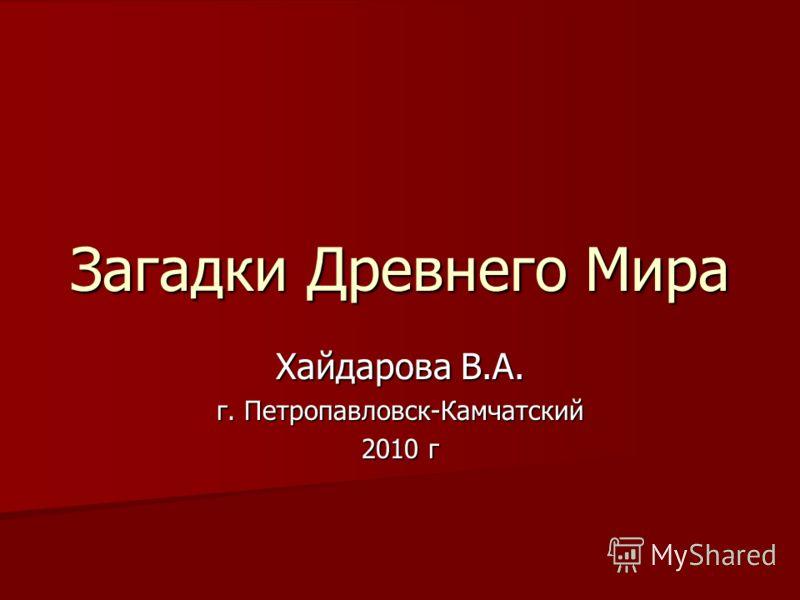 Загадки Древнего Мира Хайдарова В.А. г. Петропавловск-Камчатский 2010 г