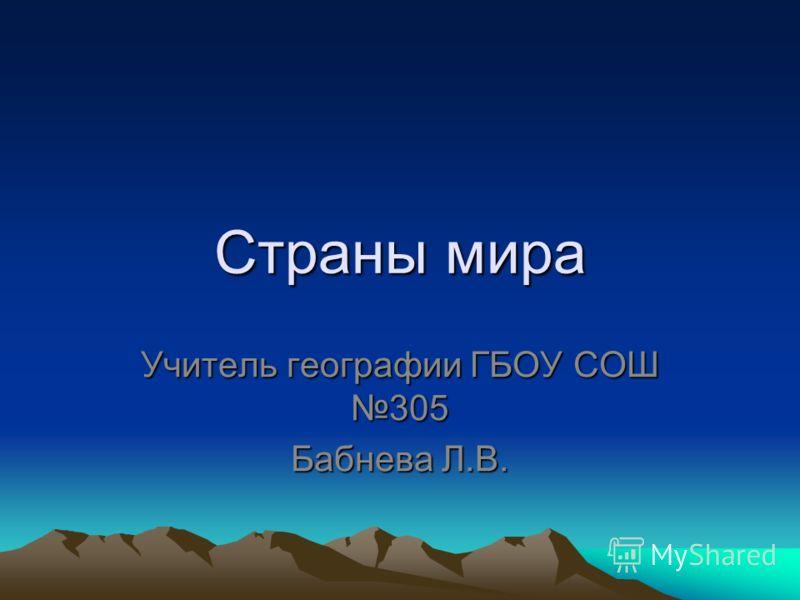 Страны мира Учитель географии ГБОУ СОШ 305 Бабнева Л.В.