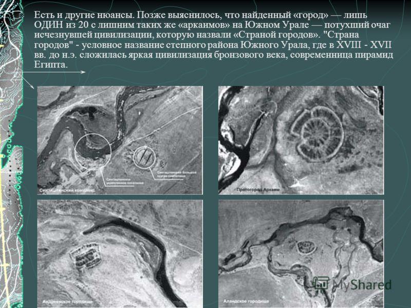 Есть и другие нюансы. Позже выяснилось, что найденный «город» лишь ОДИН из 20 с лишним таких же «аркаимов» на Южном Урале потухший очаг исчезнувшей цивилизации, которую назвали «Страной городов».