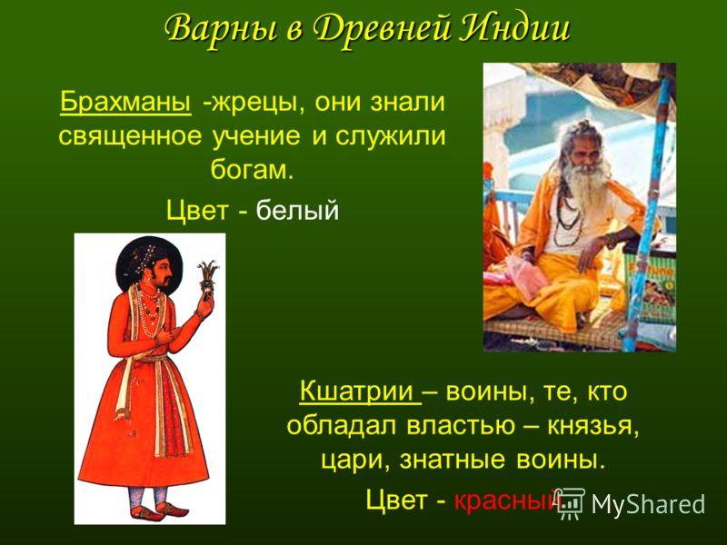 Варны в Древней Индии Брахманы -жрецы, они знали священное учение и служили богам. Цвет - белый Кшатрии – воины, те, кто обладал властью – князья, цари, знатные воины. Цвет - красный