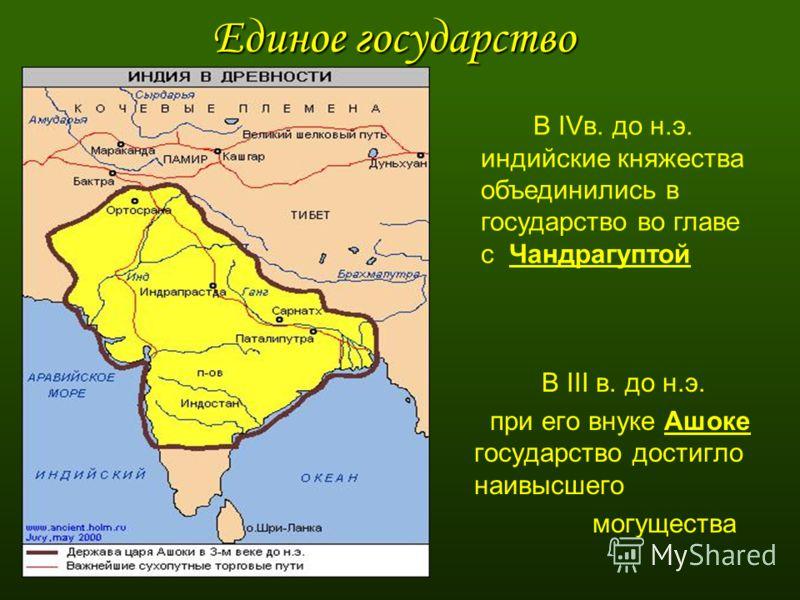 Единое государство В III в. до н.э. при его внуке Ашоке государство достигло наивысшего могущества В IVв. до н.э. индийские княжества объединились в государство во главе с Чандрагуптой