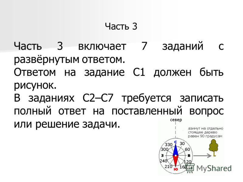 Часть 3 включает 7 заданий с развёрнутым ответом. Ответом на задание С1 должен быть рисунок. В заданиях С2–С7 требуется записать полный ответ на поставленный вопрос или решение задачи. Часть 3