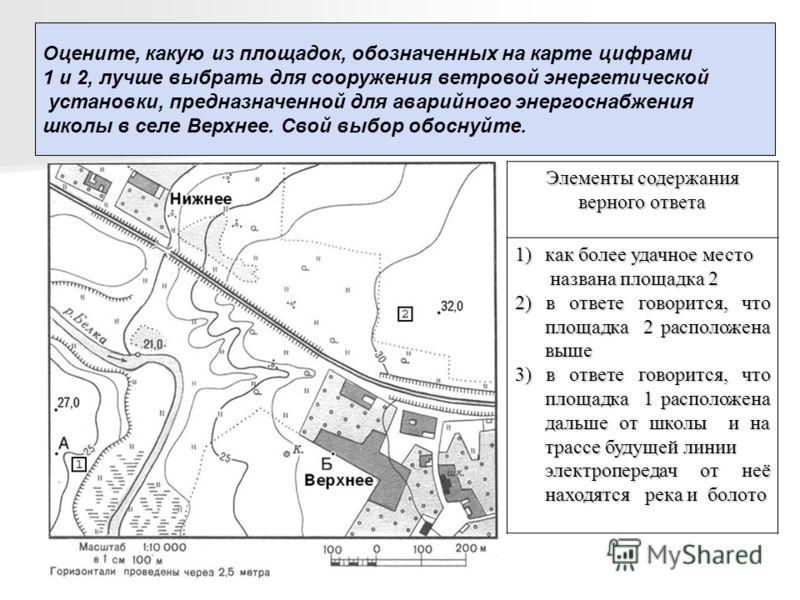Оцените, какую из площадок, обозначенных на карте цифрами 1 и 2, лучше выбрать для сооружения ветровой энергетической установки, предназначенной для аварийного энергоснабжения школы в селе Верхнее. Свой выбор обоснуйте. Элементы содержания верного от