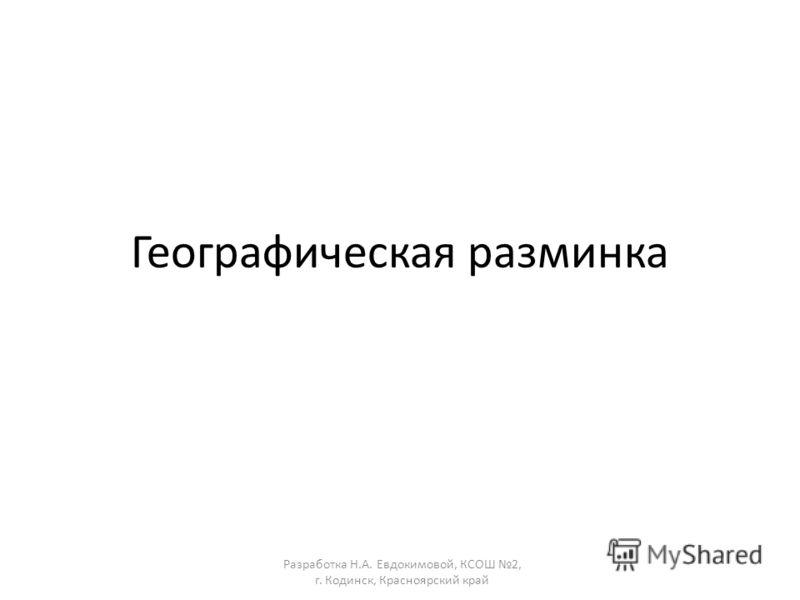 Географическая разминка Разработка Н.А. Евдокимовой, КСОШ 2, г. Кодинск, Красноярский край