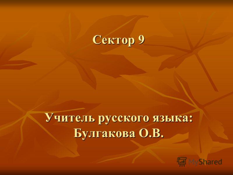 Сектор 9 Учитель русского языка: Булгакова О.В.