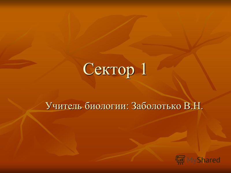 Сектор 1 Учитель биологии: Заболотько В.Н.