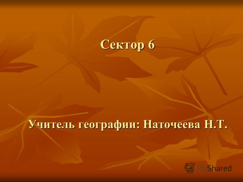 Сектор 6 Учитель географии: Наточеева Н.Т.