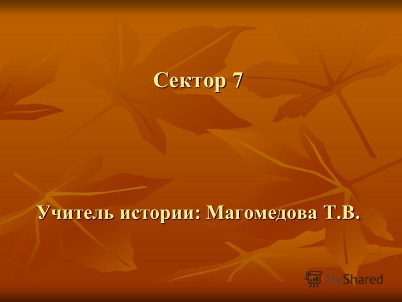 Сектор 7 Учитель истории: Магомедова Т.В.