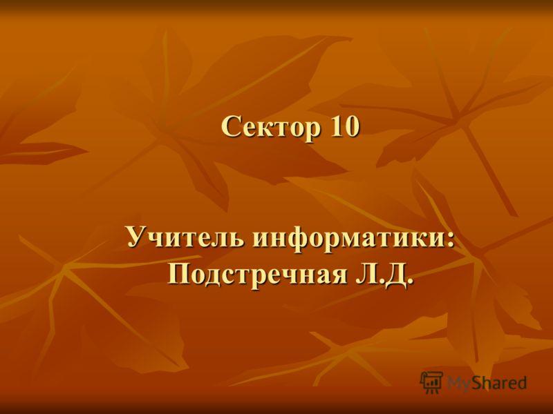 Сектор 10 Учитель информатики: Подстречная Л.Д.