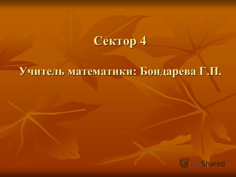 Сектор 4 Учитель математики: Бондарева Г.П.