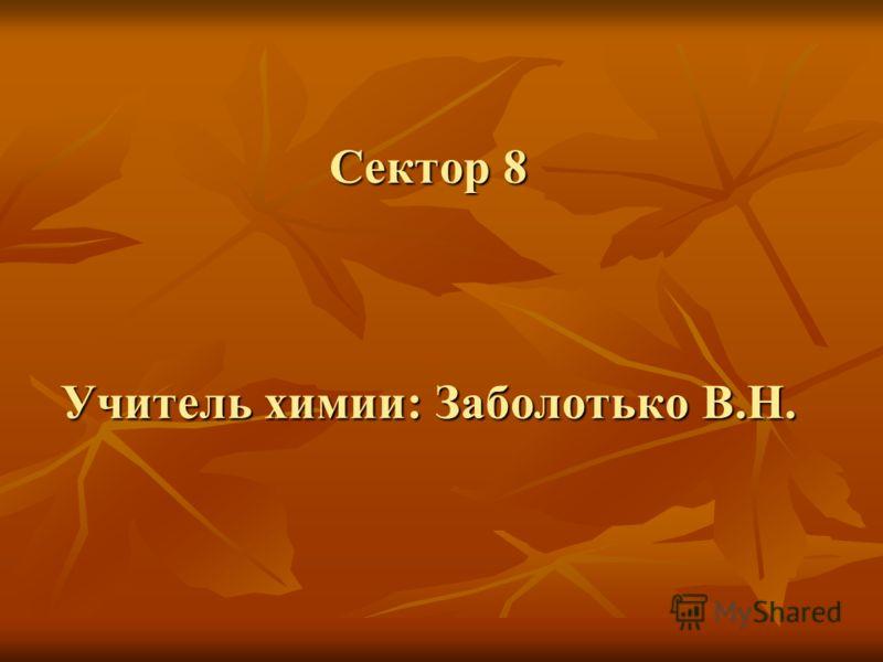 Сектор 8 Учитель химии: Заболотько В.Н.