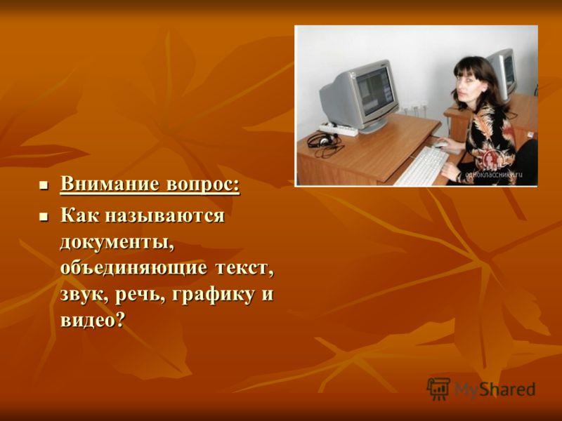 Внимание вопрос: Внимание вопрос: Как называются документы, объединяющие текст, звук, речь, графику и видео? Как называются документы, объединяющие текст, звук, речь, графику и видео?