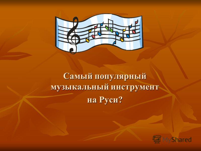 Самый популярный музыкальный инструмент на Руси?