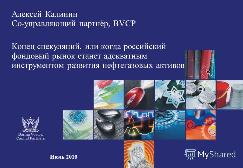 Алексей Калинин Со-управляющий партнёр, BVCP Конец спекуляций, или когда российский фондовый рынок станет адекватным инструментом развития нефтегазовых активов Июль 2010