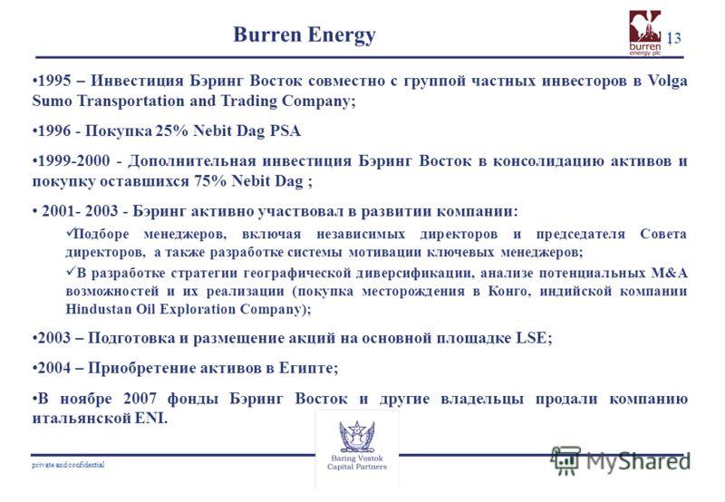 13 private and confidential Burren Energy 1995 – Инвестиция Бэринг Восток совместно с группой частных инвесторов в Volga Sumo Transportation and Trading Company; 1996 - Покупка 25% Nebit Dag PSA 1999-2000 - Дополнительная инвестиция Бэринг Восток в к