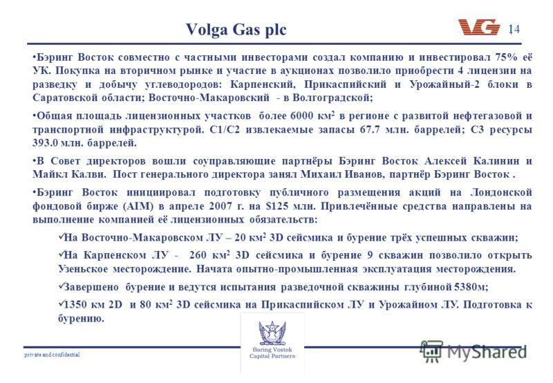 14 private and confidential Volga Gas plc Бэринг Восток совместно с частными инвесторами создал компанию и инвестировал 75% её УК. Покупка на вторичном рынке и участие в аукционах позволило приобрести 4 лицензии на разведку и добычу углеводородов: Ка