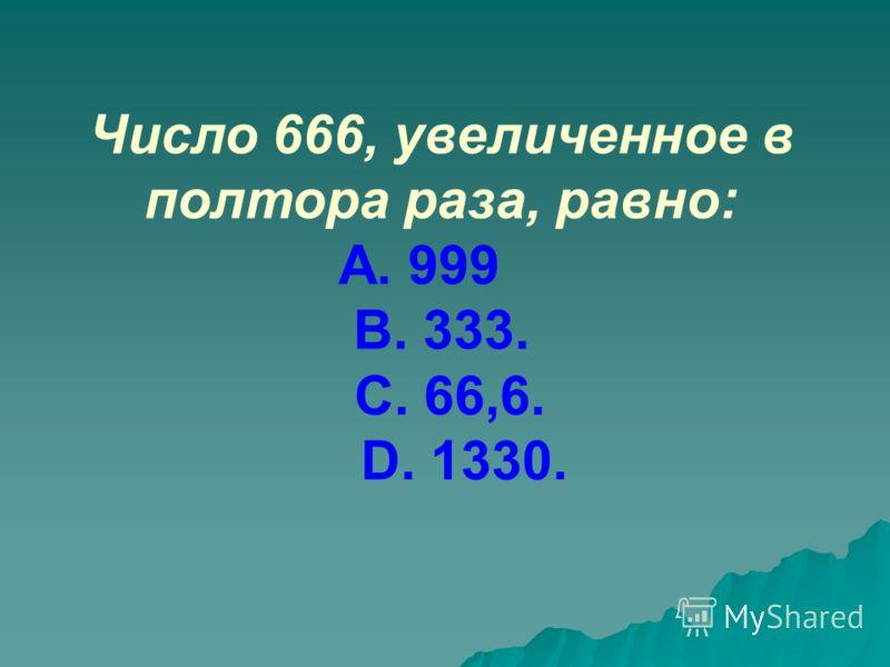 Число 666, увеличенное в полтора раза, равно: А. 999 В. 333. С. 66,6. D. 1330.