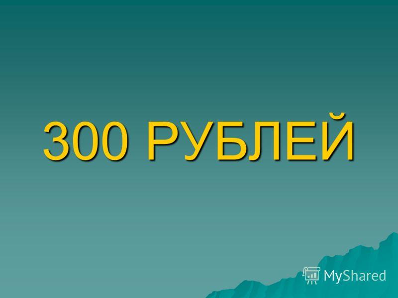 300 РУБЛЕЙ