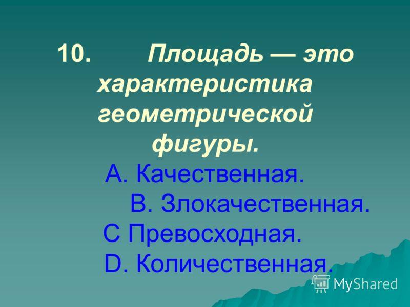 10.Площадь это характеристика геометрической фигуры. А. Качественная. В. Злокачественная. С Превосходная. D. Количественная.
