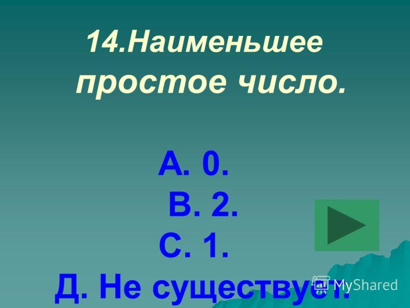 14.Наименьшее простое число. А. 0. В. 2. С. 1. Д. Не существует.