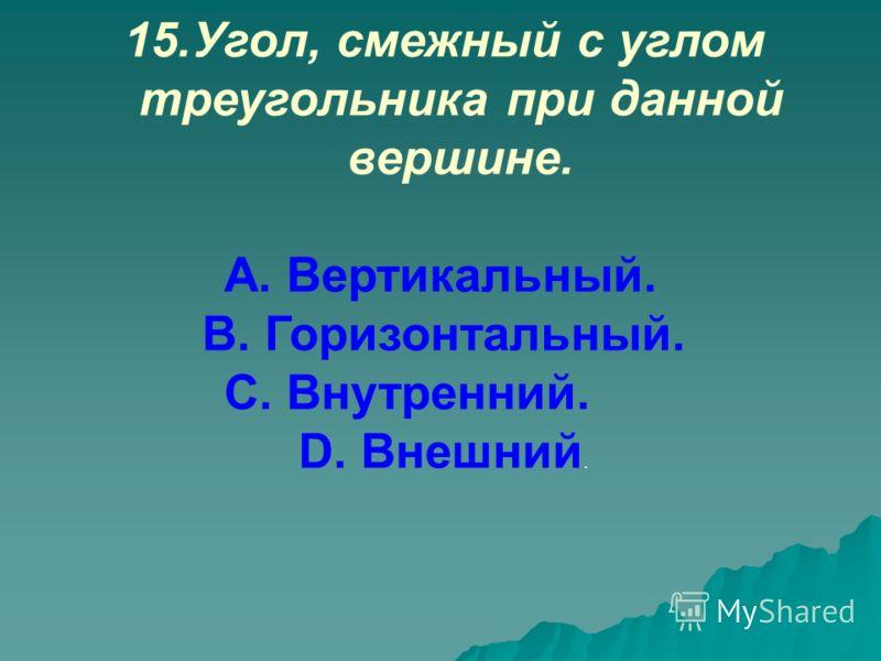 15.Угол, смежный с углом треугольника при данной вершине. А. Вертикальный. В. Горизонтальный. С. Внутренний. D. Внешний.