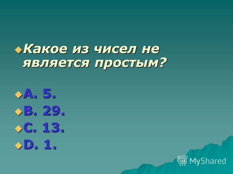 Какое из чисел не является простым? Какое из чисел не является простым? А. 5. А. 5. В. 29. В. 29. С. 13. С. 13. D. 1. D. 1.