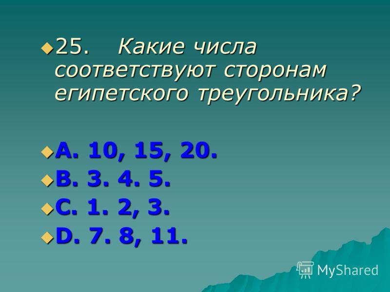 25.Какие числа соответствуют сторонам египетского треугольника? 25.Какие числа соответствуют сторонам египетского треугольника? А. 10, 15, 20. А. 10, 15, 20. В. 3. 4. 5. В. 3. 4. 5. С. 1. 2, 3. С. 1. 2, 3. D. 7. 8, 11. D. 7. 8, 11.