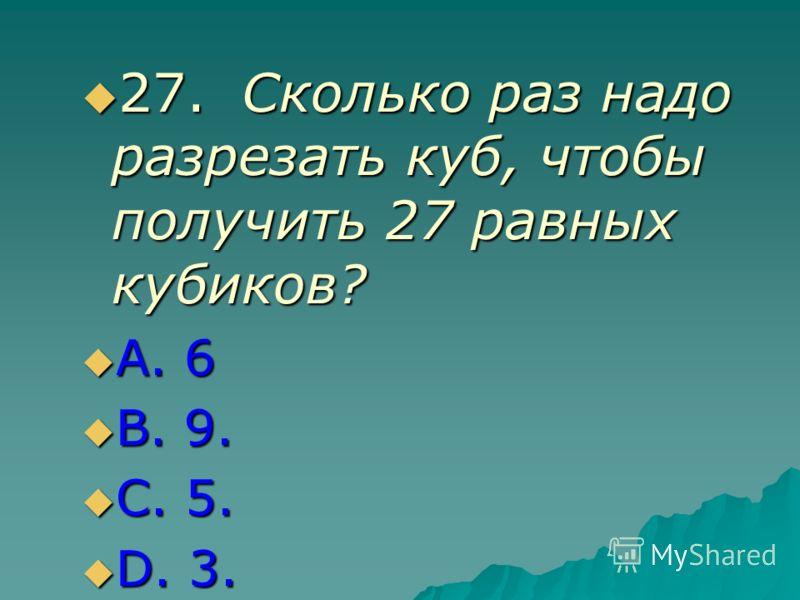 27.Сколько раз надо разрезать куб, чтобы получить 27 равных кубиков? 27.Сколько раз надо разрезать куб, чтобы получить 27 равных кубиков? А. 6 А. 6 В. 9. В. 9. С. 5. С. 5. D. 3. D. 3.