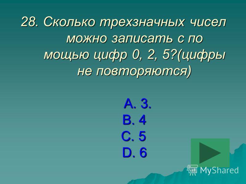 28.Сколько трехзначных чисел можно записать с по мощью цифр 0, 2, 5?(цифры не повторяются) А. 3. В. 4 С. 5 D. 6
