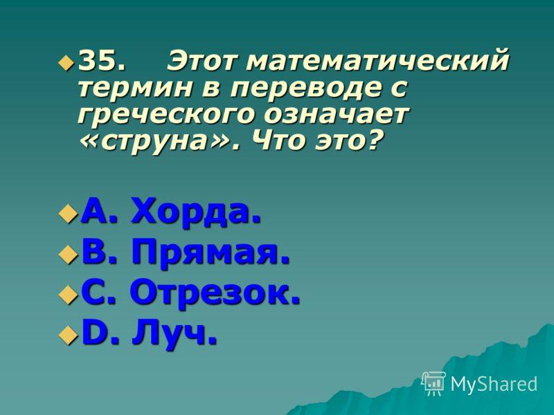 35.Этот математический термин в переводе с греческого означает «струна». Что это? 35.Этот математический термин в переводе с греческого означает «струна». Что это? А. Хорда. А. Хорда. В. Прямая. В. Прямая. С. Отрезок. С. Отрезок. D. Луч. D. Луч.