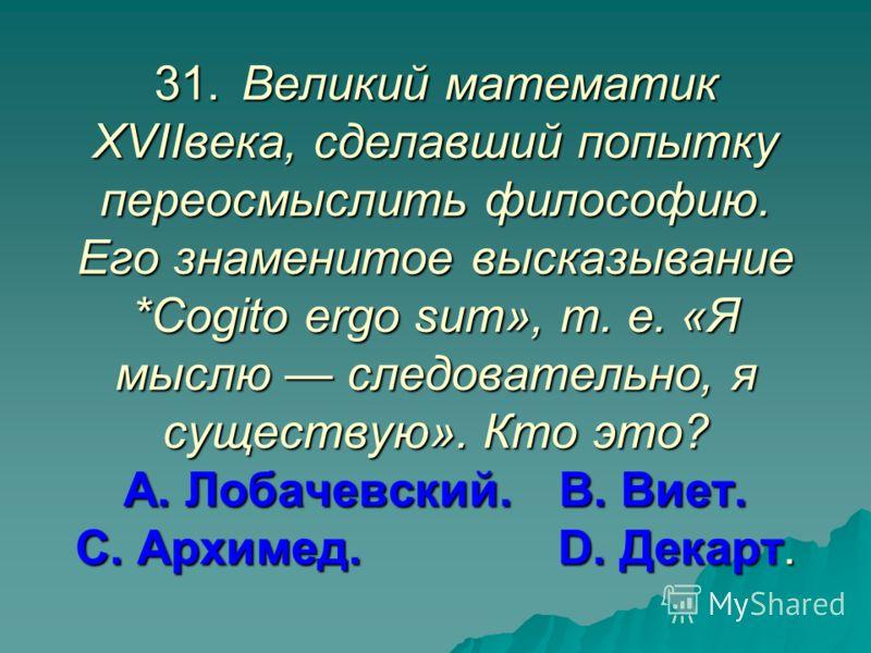 31.Великий математик XVIIвека, сделавший попытку переосмыслить философию. Его знаменитое высказывание *Cogito ergo sum», т. е. «Я мыслю следовательно, я существую». Кто это? А. Лобачевский.В. Виет. С. Архимед. D. Декарт.