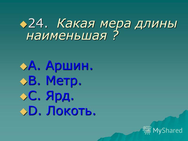 24.Какая мера длины наименьшая ? 24.Какая мера длины наименьшая ? А. Аршин. А. Аршин. В. Метр. В. Метр. С. Ярд. С. Ярд. D. Локоть. D. Локоть.