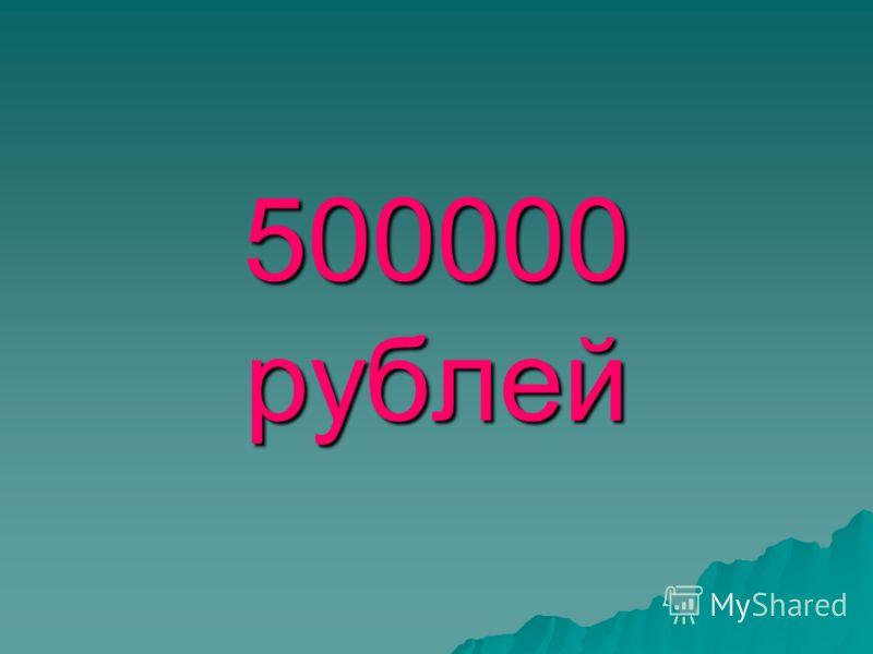 500000 рублей