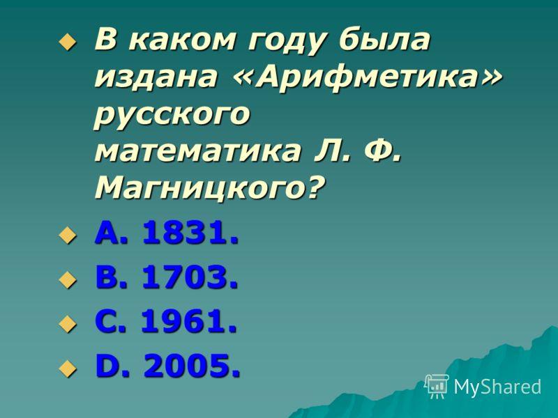 В каком году была издана «Арифметика» русского математика Л. Ф. Магницкого? В каком году была издана «Арифметика» русского математика Л. Ф. Магницкого? А. 1831. А. 1831. В. 1703. В. 1703. С. 1961. С. 1961. D. 2005. D. 2005.
