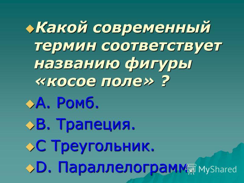 Какой современный термин соответствует названию фигуры «косое поле» ? Какой современный термин соответствует названию фигуры «косое поле» ? А. Ромб. А. Ромб. В. Трапеция. В. Трапеция. С Треугольник. С Треугольник. D. Параллелограмм. D. Параллелограмм