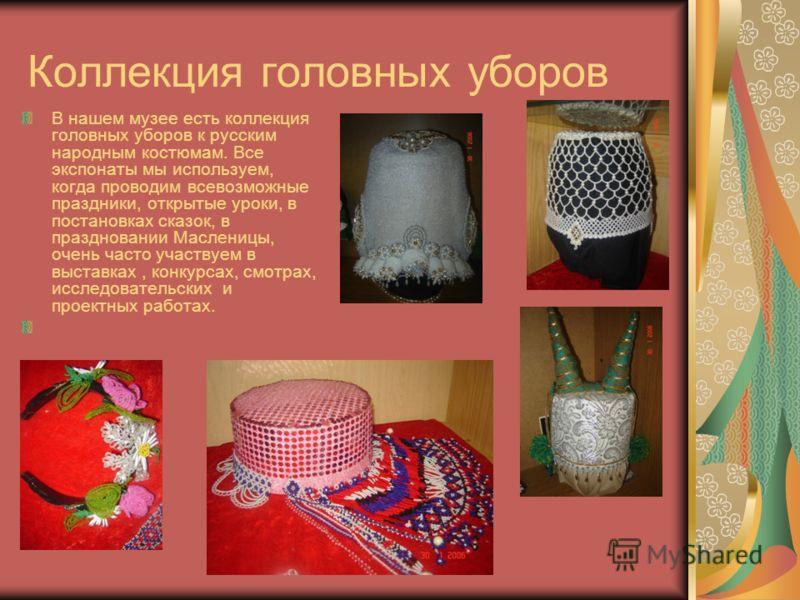 Коллекция головных уборов В нашем музее есть коллекция головных уборов к русским народным костюмам. Все экспонаты мы используем, когда проводим всевозможные праздники, открытые уроки, в постановках сказок, в праздновании Масленицы, очень часто участв
