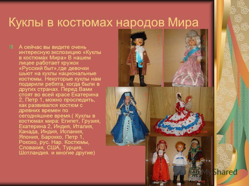 Куклы в костюмах народов Мира А сейчас вы видите очень интересную экспозицию «Куклы в костюмах Мира» В нашем лицее работает кружок «Русский быт»,где девочки шьют на куклы национальные костюмы. Некоторые куклы нам подарили ребята, когда были в других
