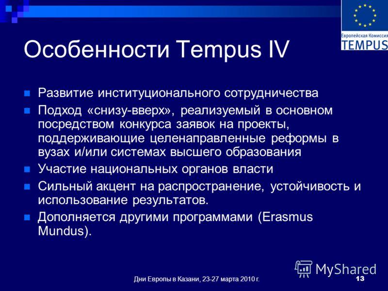 Дни Европы в Казани, 23-27 марта 2010 г.13 Особенности Tempus IV Развитие институционального сотрудничества Подход «снизу-вверх», реализуемый в основном посредством конкурса заявок на проекты, поддерживающие целенаправленные реформы в вузах и/или сис