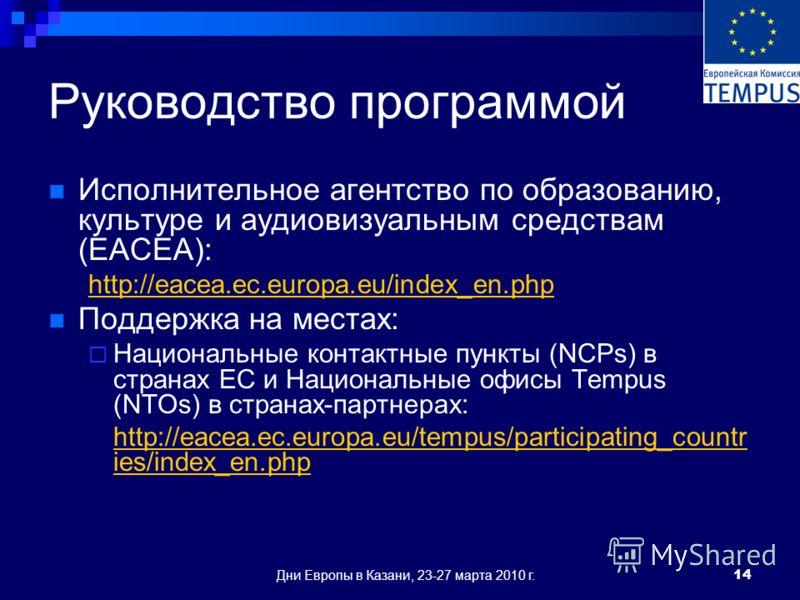 Дни Европы в Казани, 23-27 марта 2010 г.14 Руководство программой Исполнительное агентство по образованию, культуре и аудиовизуальным средствам (EACEA): http://eacea.ec.europa.eu/index_en.php Поддержка на местах: Национальные контактные пункты (NCPs)