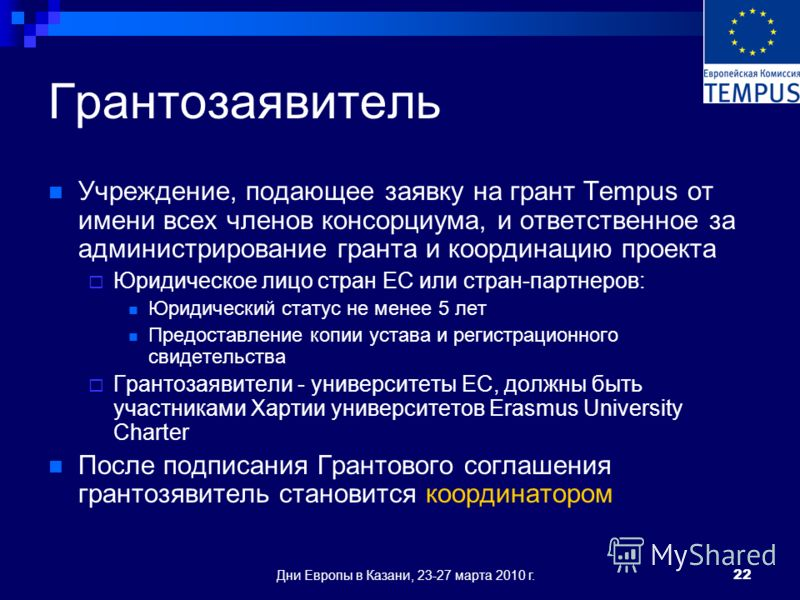Дни Европы в Казани, 23-27 марта 2010 г.22 Грантозаявитель Учреждение, подающее заявку на грант Tempus от имени всех членов консорциума, и ответственное за администрирование гранта и координацию проекта Юридическое лицо стран ЕС или стран-партнеров: