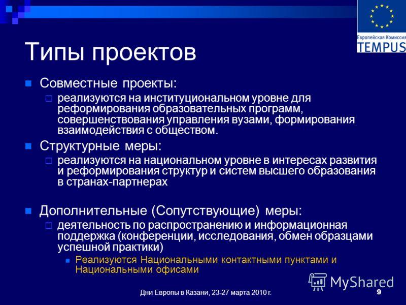 Дни Европы в Казани, 23-27 марта 2010 г.9 Типы проектов Совместные проекты: реализуются на институциональном уровне для реформирования образовательных программ, совершенствования управления вузами, формирования взаимодействия с обществом. Структурные