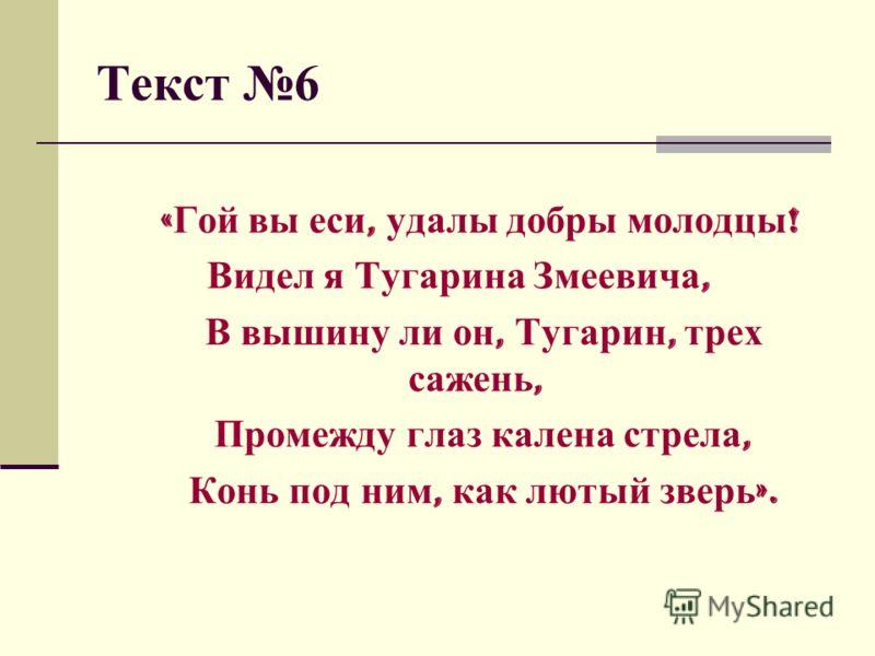 Текст 6 « Гой вы еси, удалы добры молодцы ! Видел я Тугарина Змеевича, В вышину ли он, Тугарин, трех сажень, Промежду глаз калена стрела, Конь под ним, как лютый зверь ».