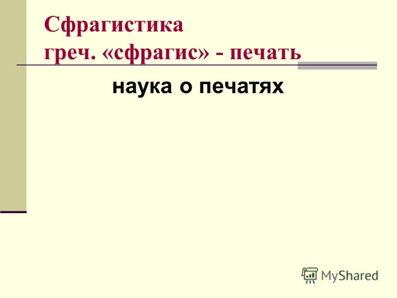 Сфрагистика греч. «сфрагис» - печать наука о печатях