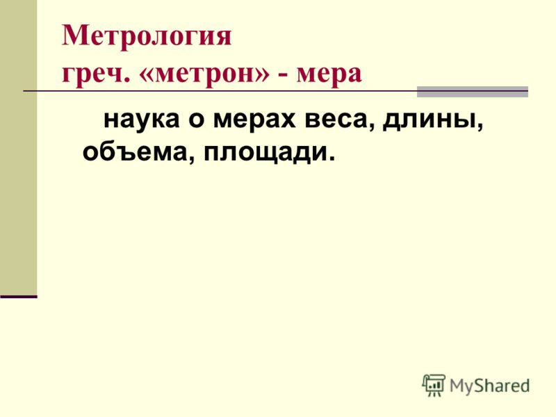 Метрология греч. «метрон» - мера наука о мерах веса, длины, объема, площади.