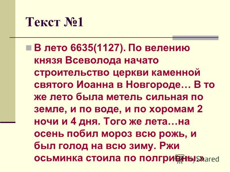 Текст 1 В лето 6635(1127). По велению князя Всеволода начато строительство церкви каменной святого Иоанна в Новгороде… В то же лето была метель сильная по земле, и по воде, и по хоромам 2 ночи и 4 дня. Того же лета…на осень побил мороз всю рожь, и бы