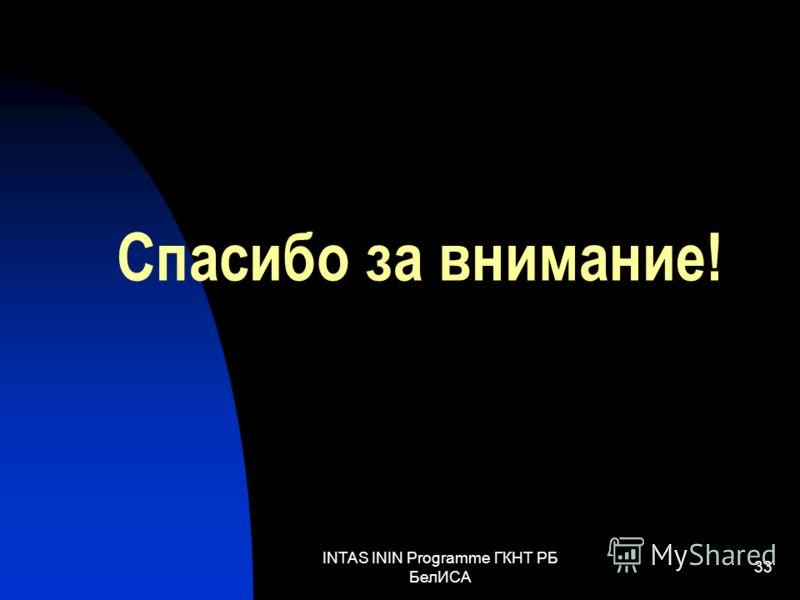 INTAS ININ Programme ГКНТ РБ БелИСА 33 Спасибо за внимание!