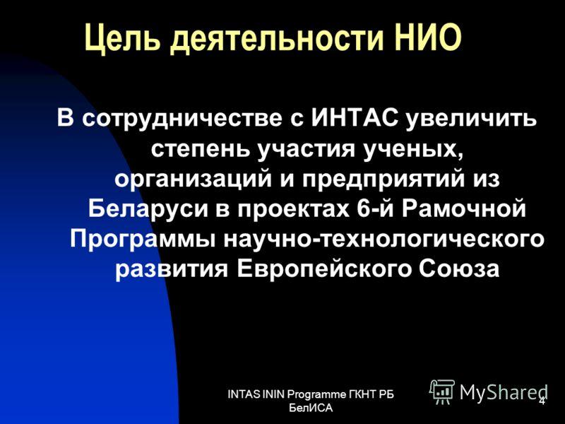 INTAS ININ Programme ГКНТ РБ БелИСА 4 Цель деятельности НИО В сотрудничестве с ИНТАС увеличить степень участия ученых, организаций и предприятий из Беларуси в проектах 6-й Рамочной Программы научно-технологического развития Европейского Союза