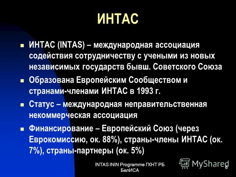 INTAS ININ Programme ГКНТ РБ БелИСА 6 ИНТАС ИНТАС (INTAS) – международная ассоциация содействия сотрудничеству с учеными из новых независимых государств бывш. Советского Союза Образована Европейским Сообществом и странами-членами ИНТАС в 1993 г. Стат