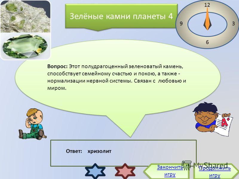 Зелёные камни планеты 4 Вопрос: Этот полудрагоценный зеленоватый камень, способствует семейному счастью и покою, а также - нормализации нервной системы. Связан с любовью и миром. Продолжить игру Продолжить игру 12 3 6 9 Ответ: хризолит Закончить игру